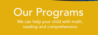 Our Programs - We can help your child with math, reading and comprehension.